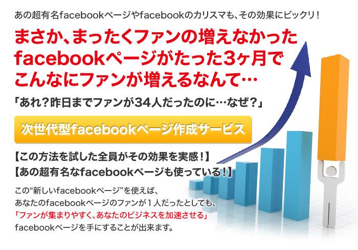 """あの超有名facebookページやfacebookのカリスマも、その効果にビックリ!  まさか、まったくファンの増えなかった facebookページがたった3ヶ月で こんなにファンが増えるなんて…  「あれ?昨日までファンが34人だったのに…なぜ?」  ★次世代型facebookページ作成サービス★  【この方法を試した全員がその効果を実感!】 【あの超有名なfacebookページも使っている!】  この""""新しいfacebookページ""""を使えば、 あなたのfacebookページのファンが1人だったとしても、 「ファンが集まりやすく、あなたのビジネスを加速させる」 facebookページを手にすることが出来ます。"""